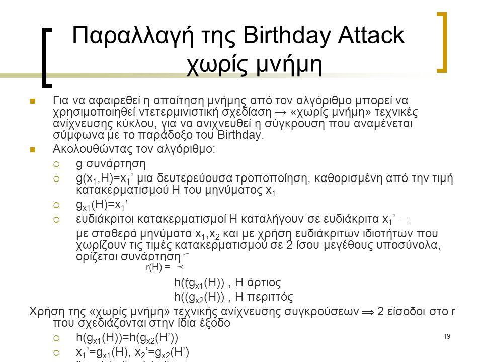 19 Παραλλαγή της Birthday Attack χωρίς μνήμη Για να αφαιρεθεί η απαίτηση μνήμης από τον αλγόριθμο μπορεί να χρησιμοποιηθεί ντετερμινιστική σχεδίαση → «χωρίς μνήμη» τεχνικές ανίχνευσης κύκλου, για να ανιχνευθεί η σύγκρουση που αναμένεται σύμφωνα με το παράδοξο του Birthday.