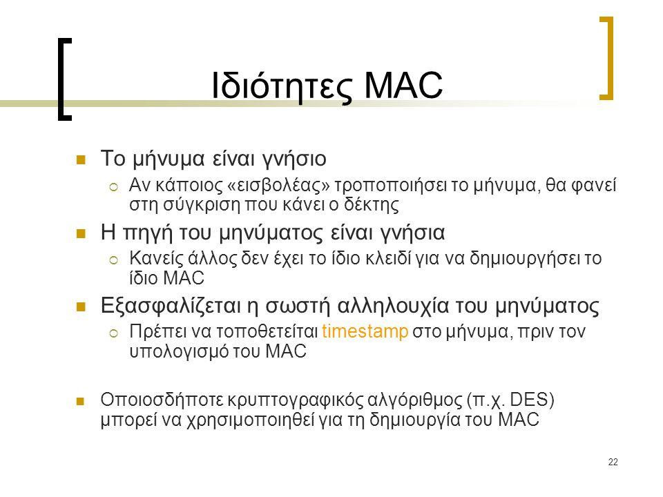 22 Ιδιότητες MAC Το μήνυμα είναι γνήσιο  Αν κάποιος «εισβολέας» τροποποιήσει το μήνυμα, θα φανεί στη σύγκριση που κάνει ο δέκτης Η πηγή του μηνύματος είναι γνήσια  Κανείς άλλος δεν έχει το ίδιο κλειδί για να δημιουργήσει το ίδιο MAC Εξασφαλίζεται η σωστή αλληλουχία του μηνύματος  Πρέπει να τοποθετείται timestamp στο μήνυμα, πριν τον υπολογισμό του MAC Οποιοσδήποτε κρυπτογραφικός αλγόριθμος (π.χ.