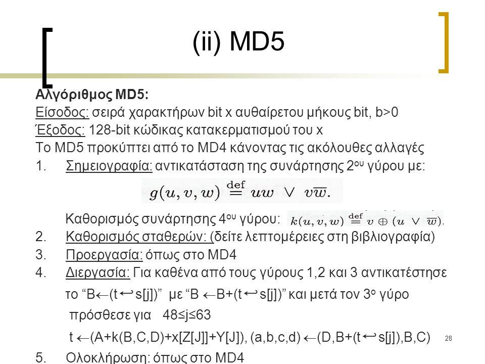 28 (ii) MD5 Αλγόριθμος MD5: Είσοδος: σειρά χαρακτήρων bit x αυθαίρετου μήκους bit, b>0 Έξοδος: 128-bit κώδικας κατακερματισμού του x Το MD5 προκύπτει από το MD4 κάνοντας τις ακόλουθες αλλαγές 1.Σημειογραφία: αντικατάσταση της συνάρτησης 2 ου γύρου με: Καθορισμός συνάρτησης 4 ου γύρου: 2.Καθορισμός σταθερών: (δείτε λεπτομέρειες στη βιβλιογραφία) 3.Προεργασία: όπως στο MD4 4.Διεργασία: Για καθένα από τους γύρους 1,2 και 3 αντικατέστησε το B  (t ↩ s[j]) με B  B+(t ↩ s[j]) και μετά τον 3 ο γύρο πρόσθεσε για 48≤j≤63 t  (A+k(B,C,D)+x[Z[J]]+Y[J]), (a,b,c,d)  (D,B+(t ↩ s[j]),B,C) 5.Ολοκλήρωση: όπως στο MD4