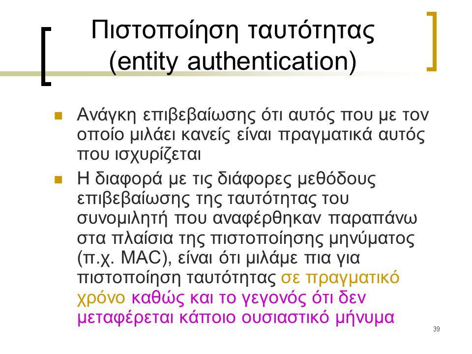 39 Πιστοποίηση ταυτότητας (entity authentication) Ανάγκη επιβεβαίωσης ότι αυτός που με τον οποίο μιλάει κανείς είναι πραγματικά αυτός που ισχυρίζεται Η διαφορά με τις διάφορες μεθόδους επιβεβαίωσης της ταυτότητας του συνομιλητή που αναφέρθηκαν παραπάνω στα πλαίσια της πιστοποίησης μηνύματος (π.χ.