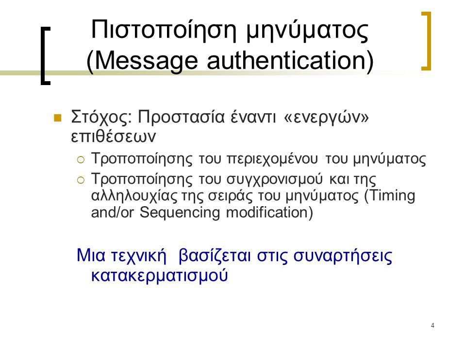 4 Πιστοποίηση μηνύματος (Message authentication) Στόχος: Προστασία έναντι «ενεργών» επιθέσεων  Τροποποίησης του περιεχομένου του μηνύματος  Τροποποίησης του συγχρονισμού και της αλληλουχίας της σειράς του μηνύματος (Timing and/or Sequencing modification) Μια τεχνική βασίζεται στις συναρτήσεις κατακερματισμού