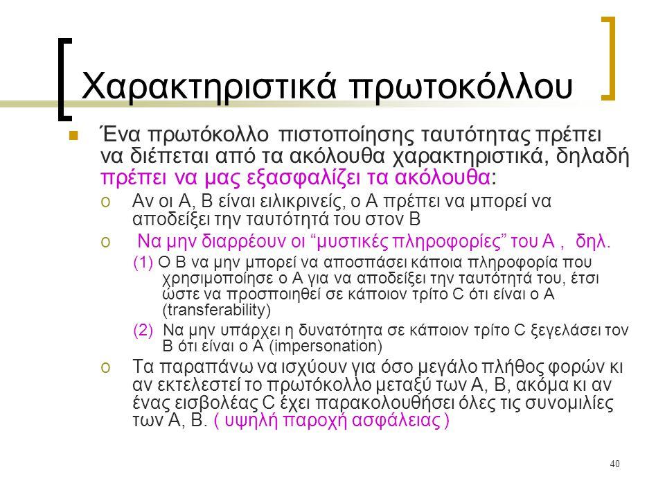 40 Χαρακτηριστικά πρωτοκόλλου Ένα πρωτόκολλο πιστοποίησης ταυτότητας πρέπει να διέπεται από τα ακόλουθα χαρακτηριστικά, δηλαδή πρέπει να μας εξασφαλίζει τα ακόλουθα: oΑν οι Α, Β είναι ειλικρινείς, ο A πρέπει να μπορεί να αποδείξει την ταυτότητά του στον Β o Να μην διαρρέουν οι μυστικές πληροφορίες του Α, δηλ.