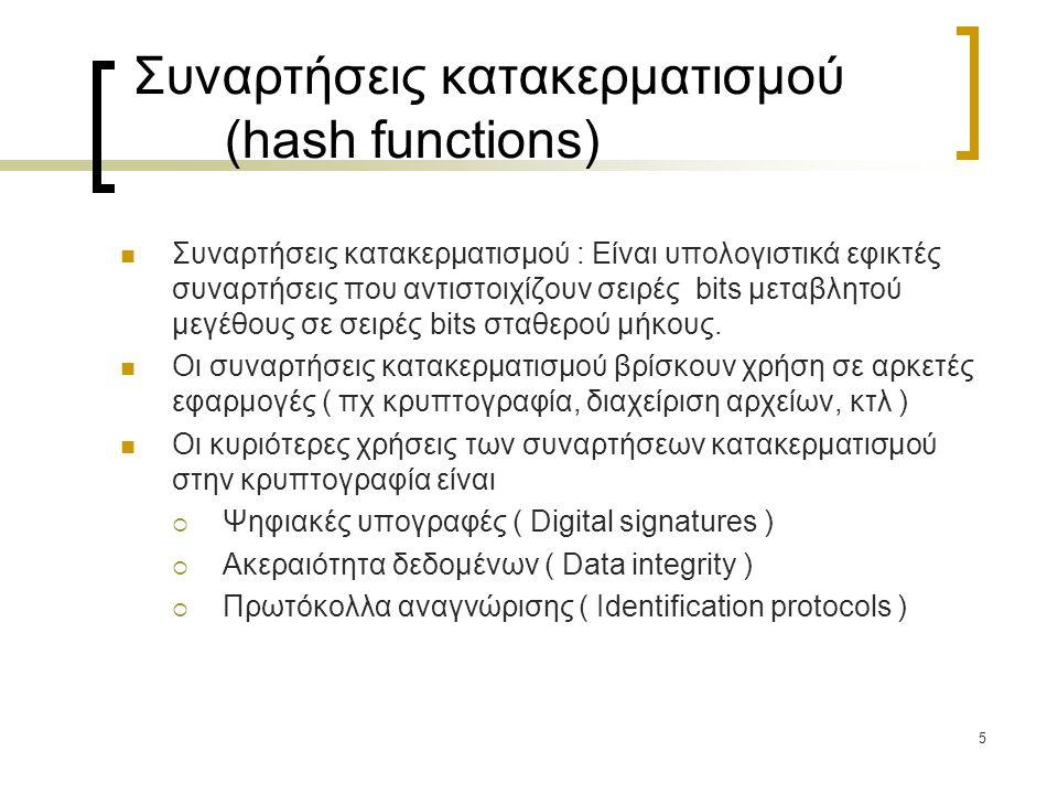 6 Συναρτήσεις κατακερματισμού (hash functions) Δέχονται είσοδο οσουδήποτε μήκους και παράγουν έξοδο σταθερού μήκους (ίσου ή μικρότερου του μεγέθους της εισόδου) – (συμπίεση) Η τιμή της συνάρτησης για οποιαδήποτε είσοδό της υπολογίζεται εύκολα Η συνάρτηση δεν είναι αντιστρεπτή (είναι δηλαδή μίας κατεύθυνσης) – για οποιοδήποτε y, δεν μπορεί να βρεθεί x ώστε h(x)=y.
