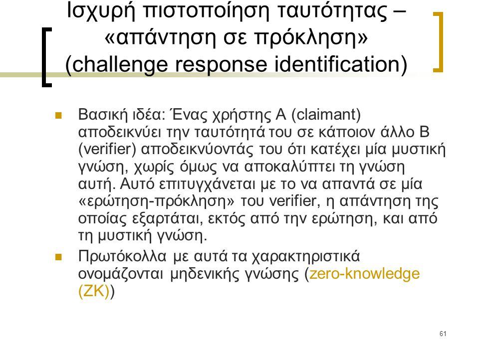 61 Ισχυρή πιστοποίηση ταυτότητας – «απάντηση σε πρόκληση» (challenge response identification) Βασική ιδέα: Ένας χρήστης Α (claimant) αποδεικνύει την ταυτότητά του σε κάποιον άλλο Β (verifier) αποδεικνύοντάς του ότι κατέχει μία μυστική γνώση, χωρίς όμως να αποκαλύπτει τη γνώση αυτή.