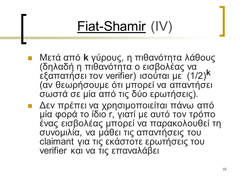 66 Fiat-Shamir (ΙV) Μετά από k γύρους, η πιθανότητα λάθους (δηλαδή η πιθανότητα ο εισβολέας να εξαπατήσει τον verifier) ισούται με (1/2) k (αν θεωρήσουμε ότι μπορεί να απαντήσει σωστά σε μία από τις δύο ερωτήσεις).