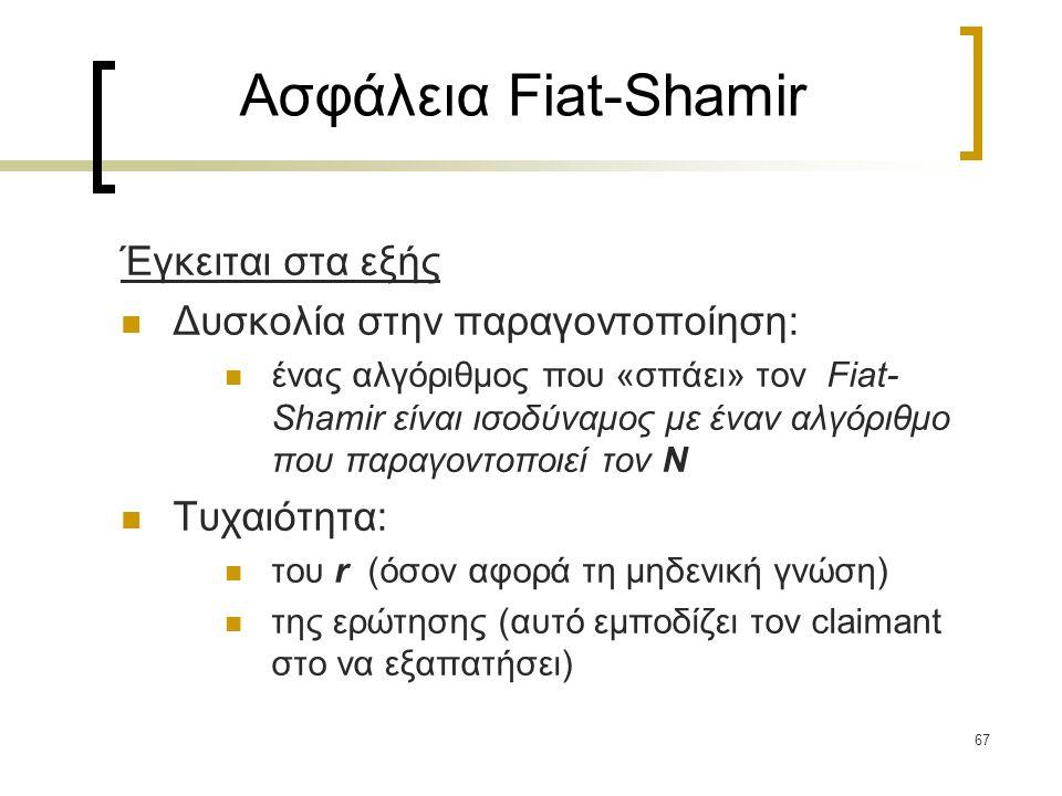 67 Ασφάλεια Fiat-Shamir Έγκειται στα εξής Δυσκολία στην παραγοντοποίηση: ένας αλγόριθμος που «σπάει» τον Fiat- Shamir είναι ισοδύναμος με έναν αλγόριθμο που παραγοντοποιεί τον N Τυχαιότητα: του r (όσον αφορά τη μηδενική γνώση) της ερώτησης (αυτό εμποδίζει τον claimant στο να εξαπατήσει)