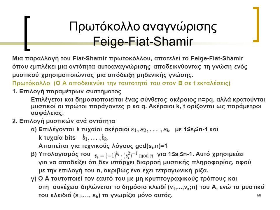 68 Πρωτόκολλο αναγνώρισης Feige-Fiat-Shamir Μια παραλλαγή του Fiat-Shamir πρωτοκόλλου, αποτελεί το Feige-Fiat-Shamir όπου εμπλέκει μια οντότητα αυτοαναγνώρισης αποδεικνύοντας τη γνώση ενός μυστικού χρησιμοποιώντας μια απόδειξη μηδενικής γνώσης.