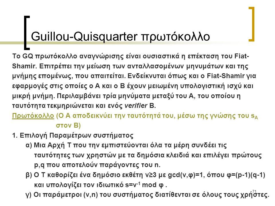 71 Guillou-Quisquarter πρωτόκολλο Το GQ πρωτόκολλο αναγνώρισης είναι ουσιαστικά η επέκταση του Fiat- Shamir.