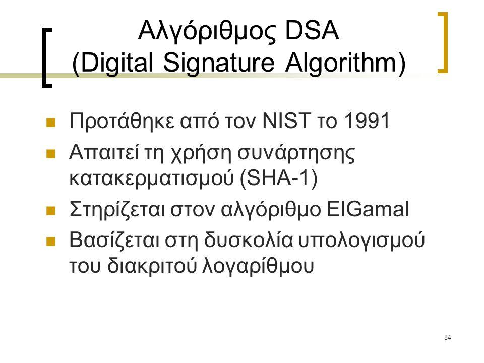 84 Αλγόριθμος DSA (Digital Signature Algorithm) Προτάθηκε από τον NIST το 1991 Απαιτεί τη χρήση συνάρτησης κατακερματισμού (SHA-1) Στηρίζεται στον αλγόριθμο ElGamal Βασίζεται στη δυσκολία υπολογισμού του διακριτού λογαρίθμου