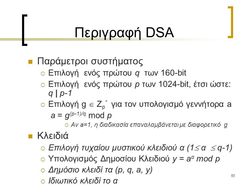 85 Περιγραφή DSA Παράμετροι συστήματος  Επιλογή ενός πρώτου q των 160-bit  Επιλογή ενός πρώτου p των 1024-bit, έτσι ώστε: q | p-1  Επιλογή g  Z p * για τον υπολογισμό γεννήτορα a a = g (p-1)/q mod p  Αν a=1, η διαδικασία επαναλαμβάνεται με διαφορετικό g Κλειδιά  Επιλογή τυχαίου μυστικού κλειδιού α (1  α  q-1)  Υπολογισμός Δημοσίου Κλειδιού y = a α mod p  Δημόσιο κλειδί τα (p, q, a, y)  Ιδιωτικό κλειδί το α