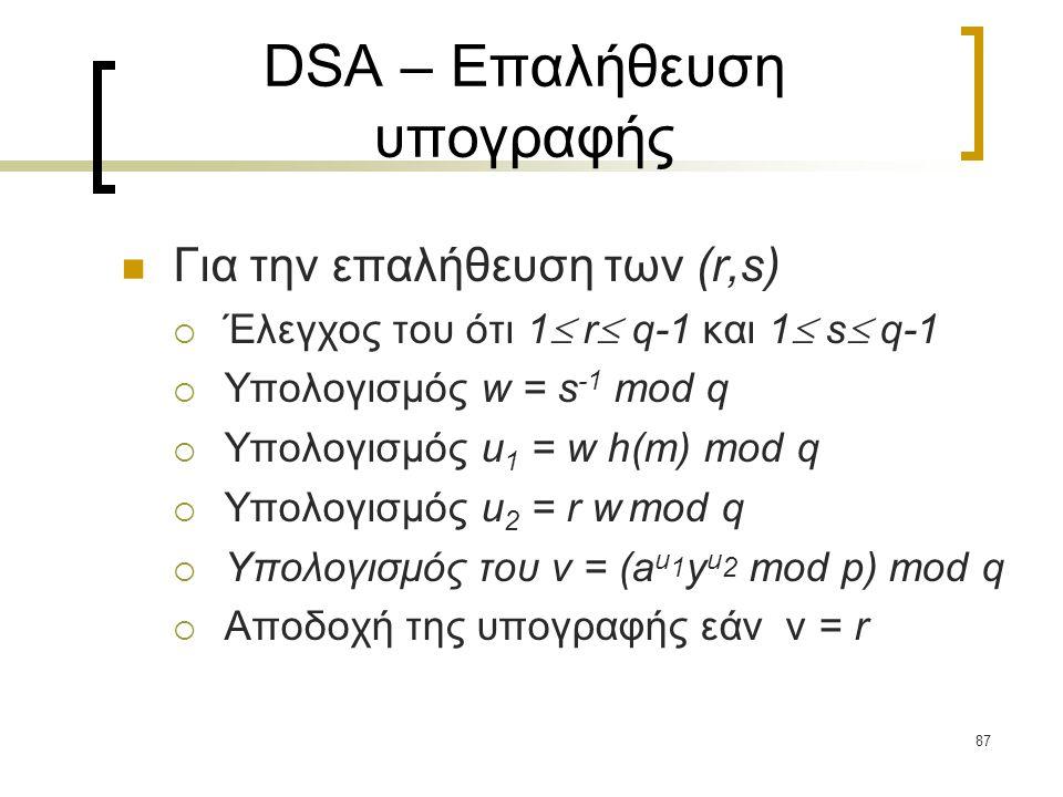 87 DSA – Επαλήθευση υπογραφής Για την επαλήθευση των (r,s)  Έλεγχος του ότι 1  r  q-1 και 1  s  q-1  Υπολογισμός w = s -1 mod q  Υπολογισμός u 1 = w h(m) mod q  Υπολογισμός u 2 = r w mod q  Υπολογισμός του v = (a u 1 y u 2 mod p) mod q  Αποδοχή της υπογραφής εάν v = r