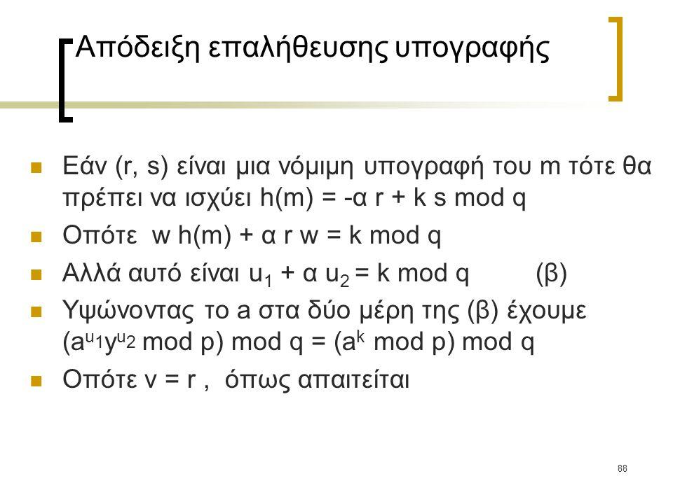 88 Απόδειξη επαλήθευσης υπογραφής Εάν (r, s) είναι μια νόμιμη υπογραφή του m τότε θα πρέπει να ισχύει h(m) = -α r + k s mod q Οπότε w h(m) + α r w = k mod q Αλλά αυτό είναι u 1 + α u 2 = k mod q (β) Υψώνοντας το a στα δύο μέρη της (β) έχουμε (a u 1 y u 2 mod p) mod q = (a k mod p) mod q Οπότε v = r, όπως απαιτείται