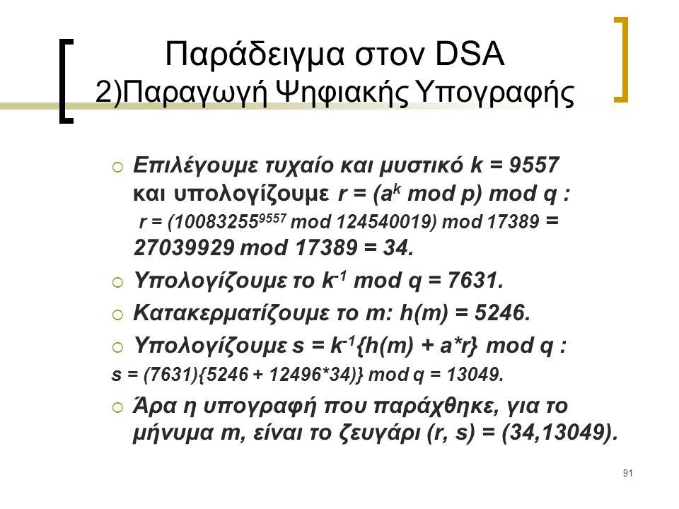 91 Παράδειγμα στον DSA 2)Παραγωγή Ψηφιακής Υπογραφής  Επιλέγουμε τυχαίο και μυστικό k = 9557 και υπολογίζουμε r = (a k mod p) mod q : r = (10083255 9557 mod 124540019) mod 17389 = 27039929 mod 17389 = 34.