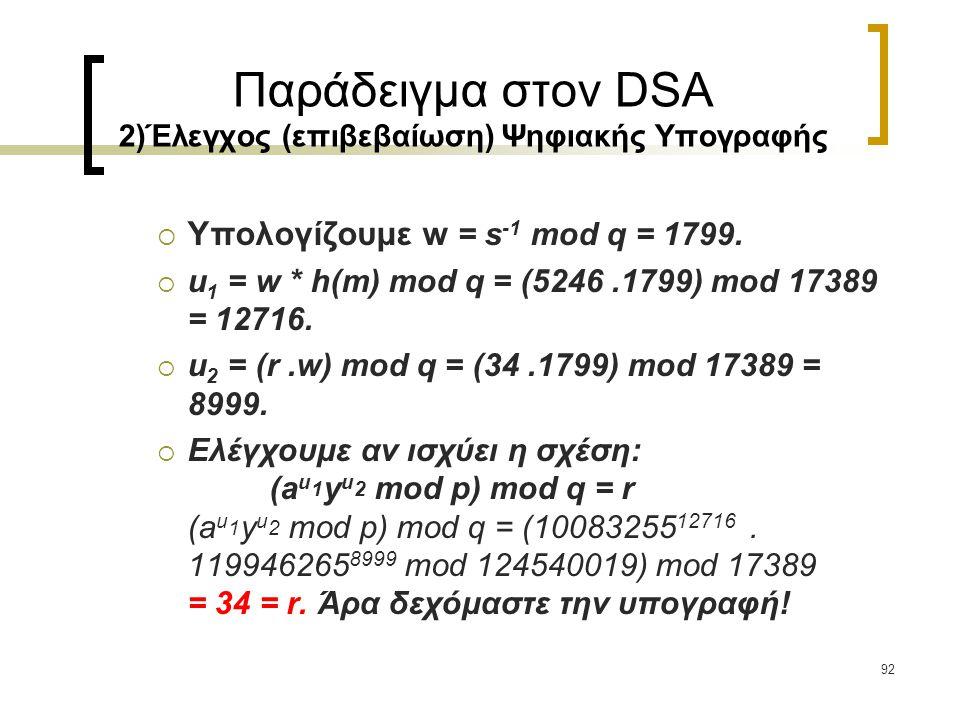 92 Παράδειγμα στον DSA 2)Έλεγχος (επιβεβαίωση) Ψηφιακής Υπογραφής  Υπολογίζουμε w = s -1 mod q = 1799.