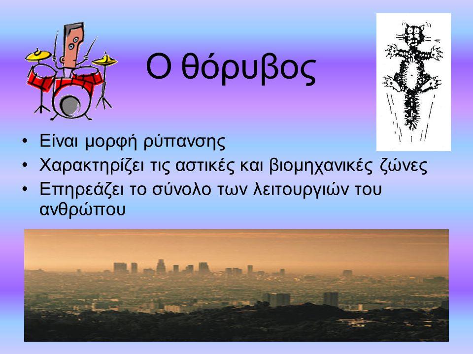 Ο θόρυβος Είναι μορφή ρύπανσης Χαρακτηρίζει τις αστικές και βιομηχανικές ζώνες Επηρεάζει το σύνολο των λειτουργιών του ανθρώπου