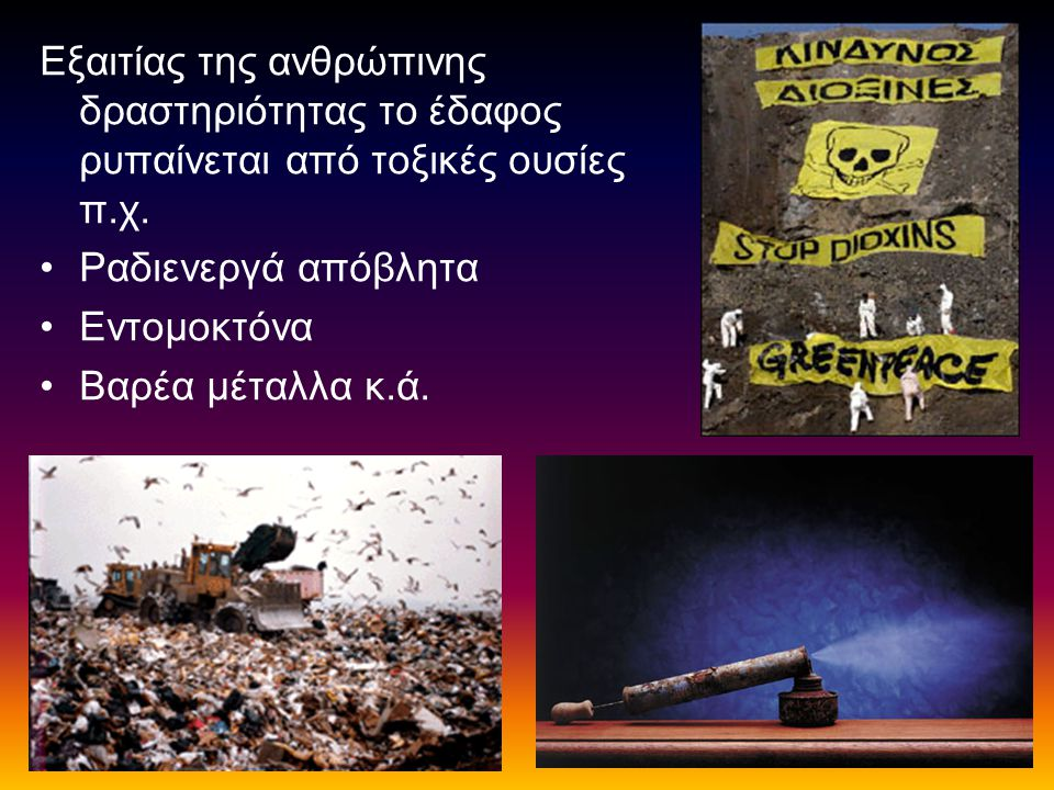 Εξαιτίας της ανθρώπινης δραστηριότητας το έδαφος ρυπαίνεται από τοξικές ουσίες π.χ. Ραδιενεργά απόβλητα Εντομοκτόνα Βαρέα μέταλλα κ.ά.