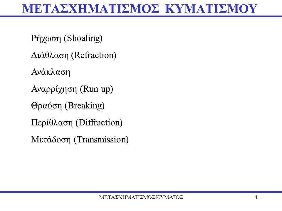 ΜΕΤΑΣΧΗΜΑΤΙΣΜΟΣ ΚΥΜΑΤΟΣ1 ΜΕΤΑΣΧΗΜΑΤΙΣΜΟΣ ΚΥΜΑΤΙΣΜΟΥ Ρήχωση (Shoaling) Διάθλαση (Refraction) Ανάκλαση Αναρρίχηση (Run up) Θραύση (Breaking) Περίθλαση (Diffraction) Μετάδοση (Transmission)