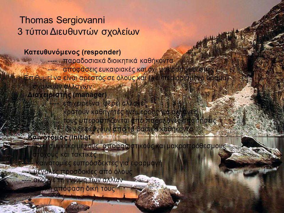 Thomas Sergiovanni 3 τύποι Διευθυντών σχολείων Κατευθυνόμενος (responder) ---- παραδοσιακά διοικητικά καθήκοντα ---- αποφάσεις ευκαιριακές και όχι μακροπρόθεσμες Επιθυμεί να είναι αρεστός σε όλους και έχει περιορισμένο όραμα σχολικών αλλαγών Διαχειριστής (manager) ---- επιχειρεί να φέρει αλλαγές κρατούν καθηγητές ενήμερους για αλλαγές τους υπερασπίζονται από παράλογες απαιτήσεις δεν ξεφεύγουν από τα βασικά καθήκοντα Καινοτόμος (initiat ---- έχει συγκεκριμένους, αποφασιστικούς και μακροπρόθεσμους στόχους και τακτικές ----- καινοτομίες ευπρόσδεκτες για εφαρμογή ---- μεγάλες προσδοκίες από όλους ---- ακούνε τη γνώμη των άλλων ---- τελική απόφαση δική τους