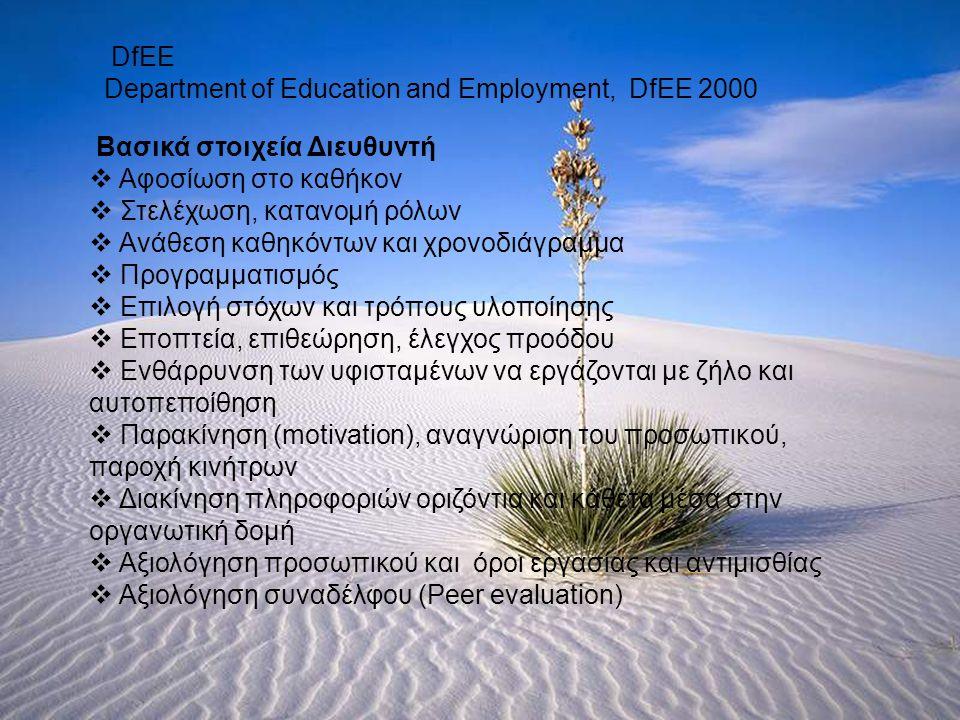 DfEE Department of Education and Employment, DfEE 2000 Βασικά στοιχεία Διευθυντή  Αφοσίωση στο καθήκον  Στελέχωση, κατανομή ρόλων  Ανάθεση καθηκόντων και χρονοδιάγραμμα  Προγραμματισμός  Επιλογή στόχων και τρόπους υλοποίησης  Εποπτεία, επιθεώρηση, έλεγχος προόδου  Ενθάρρυνση των υφισταμένων να εργάζονται με ζήλο και αυτοπεποίθηση  Παρακίνηση (motivation), αναγνώριση του προσωπικού, παροχή κινήτρων  Διακίνηση πληροφοριών οριζόντια και κάθετα μέσα στην οργανωτική δομή  Αξιολόγηση προσωπικού και όροι εργασίας και αντιμισθίας  Αξιολόγηση συναδέλφου (Peer evaluation)