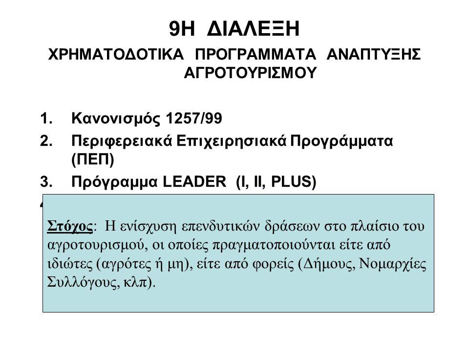 9Η ΔΙΑΛΕΞΗ ΧΡΗΜΑΤΟΔΟΤΙΚΑ ΠΡΟΓΡΑΜΜΑΤΑ ΑΝΑΠΤΥΞΗΣ ΑΓΡΟΤΟΥΡΙΣΜΟΥ 1.Κανονισμός 1257/99 2.Περιφερειακά Επιχειρησιακά Προγράμματα (ΠΕΠ) 3.Πρόγραμμα LEADER (I, II, PLUS) 4.ΟΠΑΑΧ Στόχος: Η ενίσχυση επενδυτικών δράσεων στο πλαίσιο του αγροτουρισμού, οι οποίες πραγματοποιούνται είτε από ιδιώτες (αγρότες ή μη), είτε από φορείς (Δήμους, Νομαρχίες Συλλόγους, κλπ).