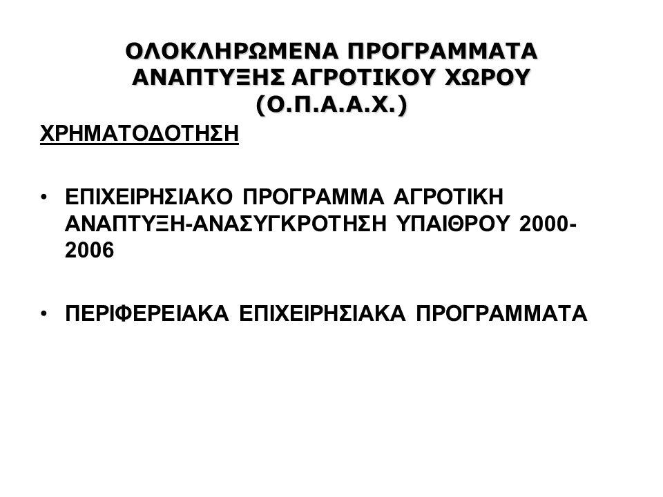 ΟΛΟΚΛΗΡΩΜΕΝΑ ΠΡΟΓΡΑΜΜΑΤΑ ΑΝΑΠΤΥΞΗΣ ΑΓΡΟΤΙΚΟΥ ΧΩΡΟΥ (Ο.Π.Α.Α.Χ.) ΧΡΗΜΑΤΟΔΟΤΗΣΗ ΕΠΙΧΕΙΡΗΣΙΑΚΟ ΠΡΟΓΡΑΜΜΑ ΑΓΡΟΤΙΚΗ ΑΝΑΠΤΥΞΗ-ΑΝΑΣΥΓΚΡΟΤΗΣΗ ΥΠΑΙΘΡΟΥ 2000- 2006 ΠΕΡΙΦΕΡΕΙΑΚΑ ΕΠΙΧΕΙΡΗΣΙΑΚΑ ΠΡΟΓΡΑΜΜΑΤΑ
