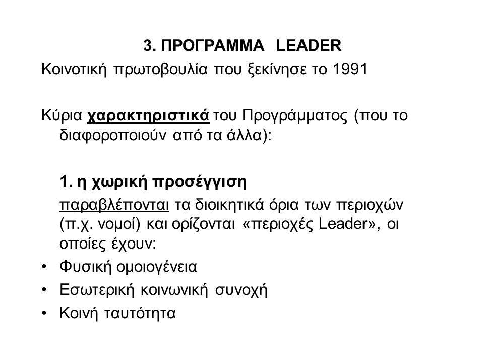 3. ΠΡΟΓΡΑΜΜΑ LEADER Κοινοτική πρωτοβουλία που ξεκίνησε το 1991 Κύρια χαρακτηριστικά του Προγράμματος (που το διαφοροποιούν από τα άλλα): 1. η χωρική π