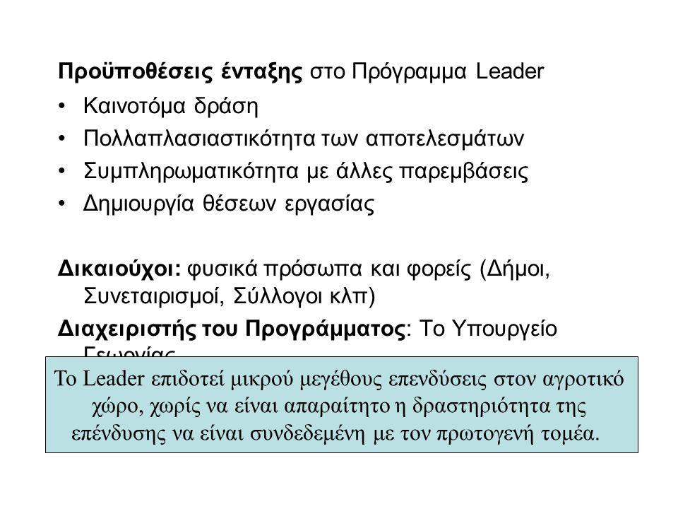Προϋποθέσεις ένταξης στο Πρόγραμμα Leader Καινοτόμα δράση Πολλαπλασιαστικότητα των αποτελεσμάτων Συμπληρωματικότητα με άλλες παρεμβάσεις Δημιουργία θέσεων εργασίας Δικαιούχοι: φυσικά πρόσωπα και φορείς (Δήμοι, Συνεταιρισμοί, Σύλλογοι κλπ) Διαχειριστής του Προγράμματος: Το Υπουργείο Γεωργίας Το Leader επιδοτεί μικρού μεγέθους επενδύσεις στον αγροτικό χώρο, χωρίς να είναι απαραίτητο η δραστηριότητα της επένδυσης να είναι συνδεδεμένη με τον πρωτογενή τομέα.