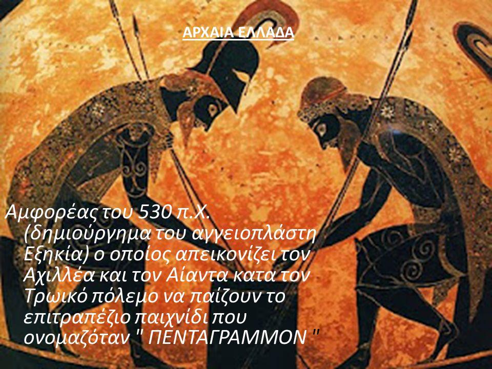 Αμφορέας του 530 π. Χ. ( δημιούργημα του αγγειοπλάστη Εξηκία ) ο οποίος απεικονίζει τον Αχιλλέα και τον Αίαντα κατα τον Τρωικό πόλεμο να παίζουν το επ