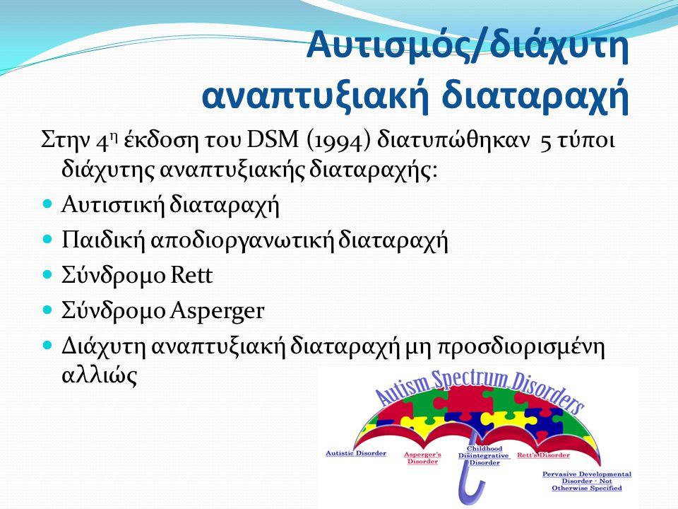 Στην 4 η έκδοση του DSM (1994) διατυπώθηκαν 5 τύποι διάχυτης αναπτυξιακής διαταραχής: Αυτιστική διαταραχή Παιδική αποδιοργανωτική διαταραχή Σύνδρομο Rett Σύνδρομο Asperger Διάχυτη αναπτυξιακή διαταραχή μη προσδιορισμένη αλλιώς Αυτισμός/διάχυτη αναπτυξιακή διαταραχή