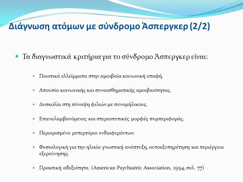 Διάγνωση ατόμων με σύνδρομο Άσπεργκερ (2/2) Τα διαγνωστικά κριτήρια για το σύνδρομο Άσπεργκερ είναι: Ποιοτικά ελλείμματα στην αμοιβαία κοινωνική επαφή.
