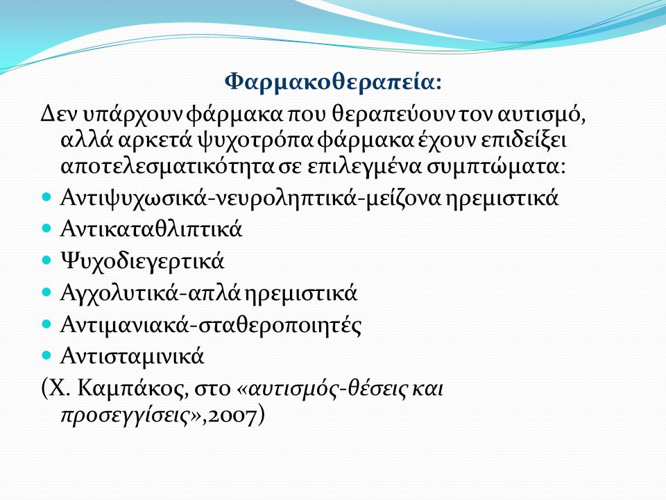 Φαρμακοθεραπεία: Δεν υπάρχουν φάρμακα που θεραπεύουν τον αυτισμό, αλλά αρκετά ψυχοτρόπα φάρμακα έχουν επιδείξει αποτελεσματικότητα σε επιλεγμένα συμπτώματα: Αντιψυχωσικά-νευροληπτικά-μείζονα ηρεμιστικά Αντικαταθλιπτικά Ψυχοδιεγερτικά Αγχολυτικά-απλά ηρεμιστικά Αντιμανιακά-σταθεροποιητές Αντισταμινικά (Χ.