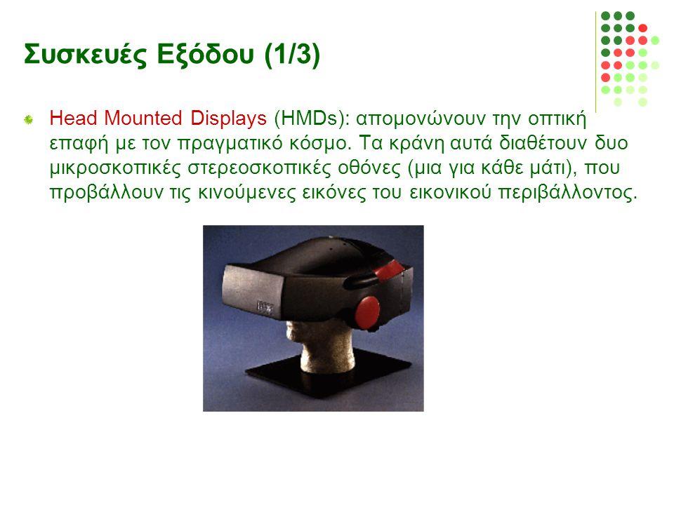 Συσκευές Εξόδου (1/3) Head Mounted Displays (HMDs): απομονώνουν την οπτική επαφή με τον πραγματικό κόσμο. Τα κράνη αυτά διαθέτουν δυο μικροσκοπικές στ