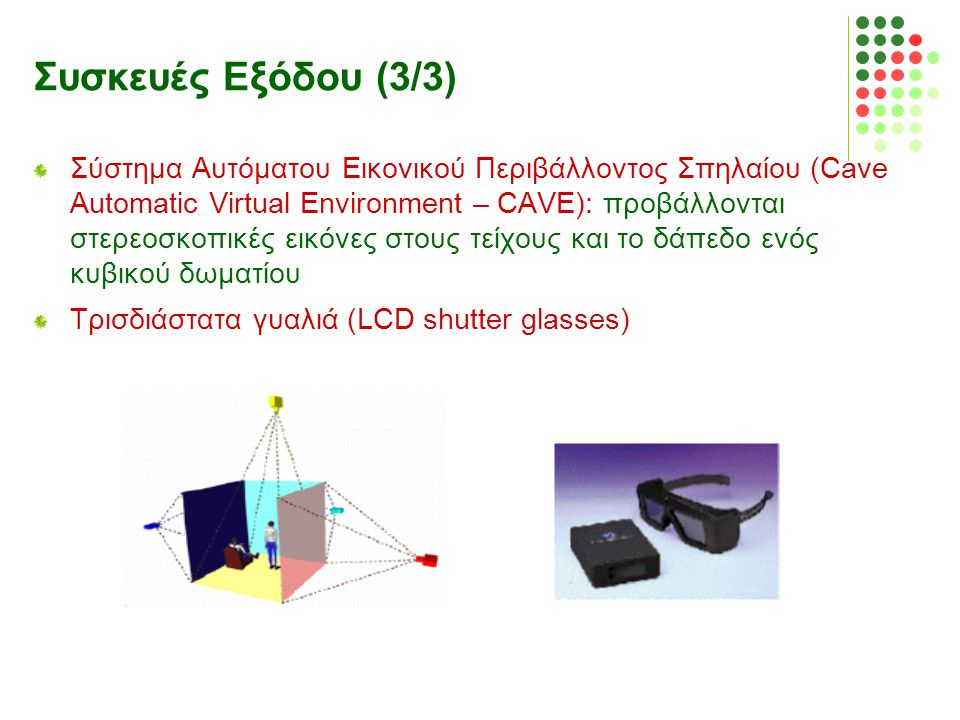 Συσκευές Εξόδου (3/3) Σύστημα Αυτόματου Εικονικού Περιβάλλοντος Σπηλαίου (Cave Automatic Virtual Environment – CAVE): προβάλλονται στερεοσκοπικές εικό