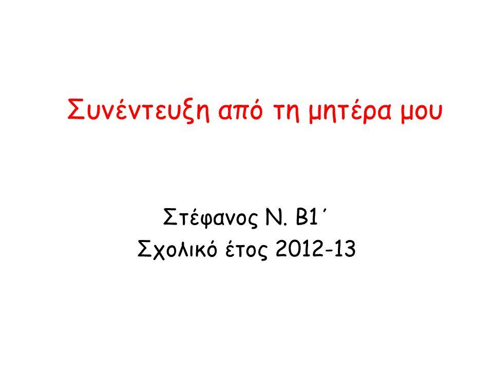 Συνέντευξη από τη μητέρα μου Στέφανος Ν. Β1΄ Σχολικό έτος 2012-13