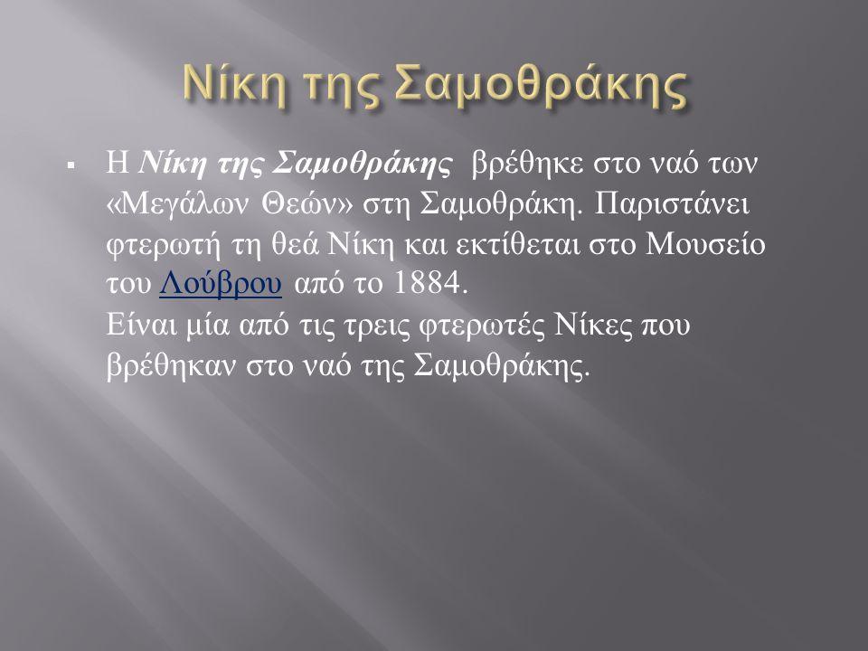  Η Νίκη της Σαμοθράκης βρέθηκε στο ναό των « Μεγάλων Θεών » στη Σαμοθράκη. Παριστάνει φτερωτή τη θεά Νίκη και εκτίθεται στο Μουσείο του Λούβρου από τ