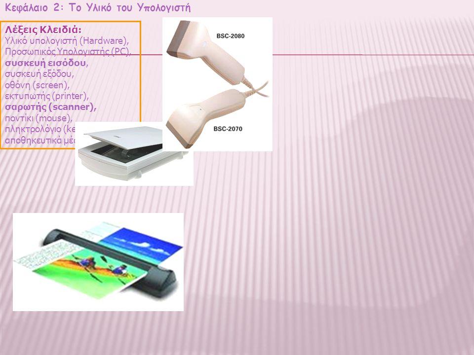 Κεφάλαιο 2: Το Υλικό του Υπολογιστή Λέξεις Κλειδιά: Υλικό υπολογιστή (Hardware), Προσωπικός Υπολογιστής (PC), συσκευή εισόδου, συσκευή εξόδου, οθόνη (