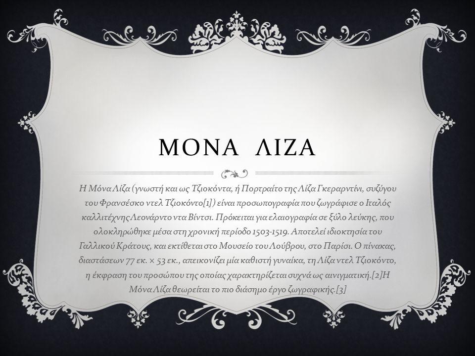 ΜΟΝΑ ΛΙΖΑ Η Μόνα Λίζα ( γνωστή και ως Τζιοκόντα, ή Πορτραίτο της Λίζα Γκεραρντίνι, συζύγου του Φρανσέσκο ντελ Τζιοκόντο [1]) είναι προσωπογραφία που ζ
