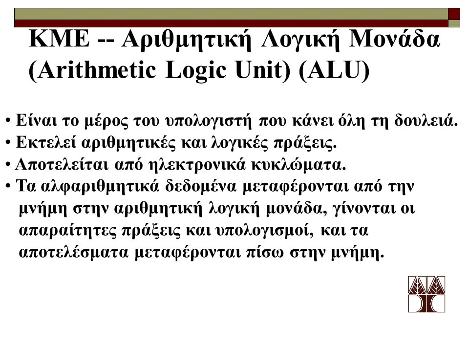 ΚΜΕ -- Αριθμητική Λογική Μονάδα (Arithmetic Logic Unit) (ALU) Είναι το μέρος του υπολογιστή που κάνει όλη τη δουλειά. Εκτελεί αριθμητικές και λογικές