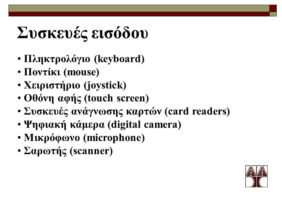 Συσκευές εισόδου Πληκτρολόγιο (keyboard) Ποντίκι (mouse) Χειριστήριο (joystick) Οθόνη αφής (touch screen) Συσκευές ανάγνωσης καρτών (card readers) Ψηφιακή κάμερα (digital camera) Μικρόφωνο (microphone) Σαρωτής (scanner)