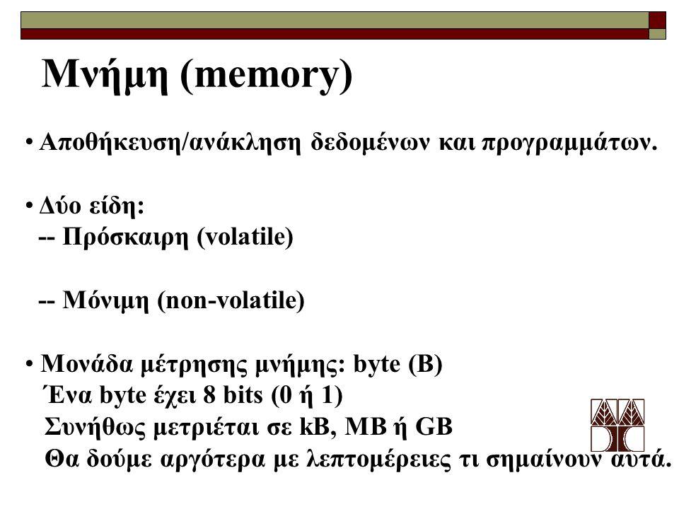 Μνήμη (memory) Αποθήκευση/ανάκληση δεδομένων και προγραμμάτων. Δύο είδη: -- Πρόσκαιρη (volatile) -- Μόνιμη (non-volatile) Μονάδα μέτρησης μνήμης: byte