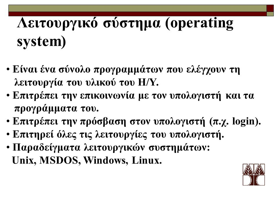 Λειτουργικό σύστημα (operating system) Είναι ένα σύνολο προγραμμάτων που ελέγχουν τη λειτουργία του υλικού του Η/Υ. Επιτρέπει την επικοινωνία με τον υ