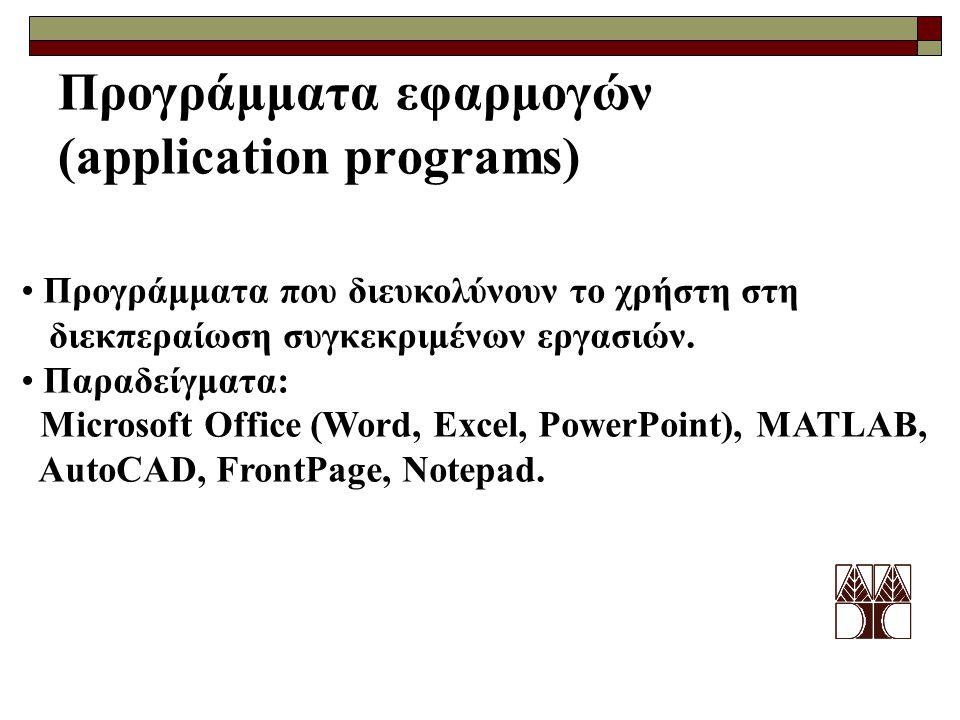 Προγράμματα εφαρμογών (application programs) Προγράμματα που διευκολύνουν το χρήστη στη διεκπεραίωση συγκεκριμένων εργασιών. Παραδείγματα: Microsoft O