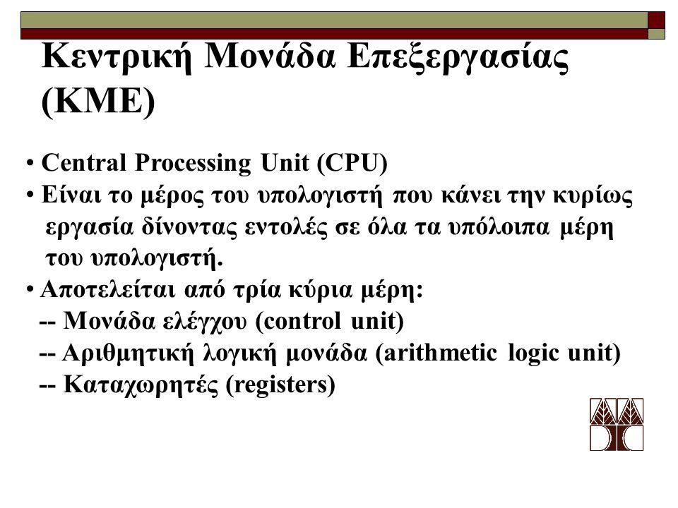 Κεντρική Μονάδα Επεξεργασίας (ΚΜΕ) Central Processing Unit (CPU) Είναι το μέρος του υπολογιστή που κάνει την κυρίως εργασία δίνοντας εντολές σε όλα τα