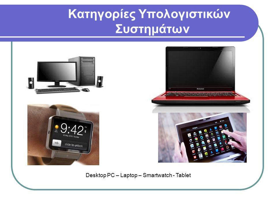 Κατηγορίες Υπολογιστικών Συστημάτων Desktop PC – Laptop – Smartwatch - Tablet