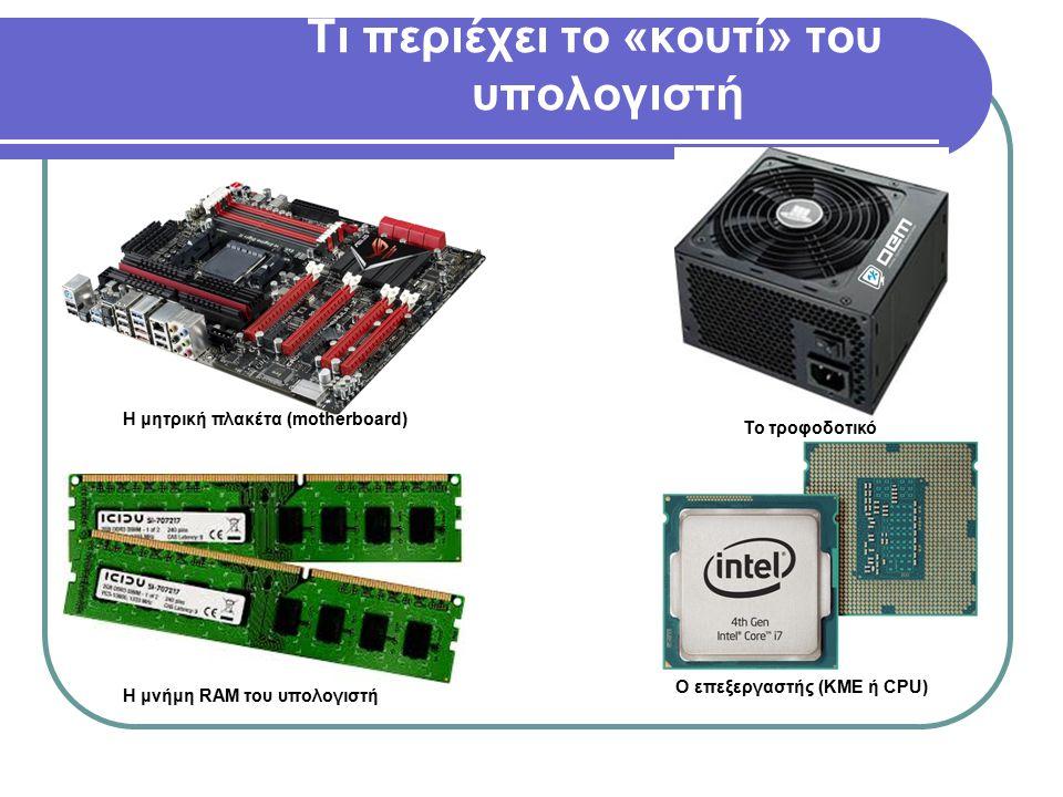 Τι περιέχει το «κουτί» του υπολογιστή Η μητρική πλακέτα (motherboard) Το τροφοδοτικό Η μνήμη RAM του υπολογιστή Ο επεξεργαστής (KME ή CPU)