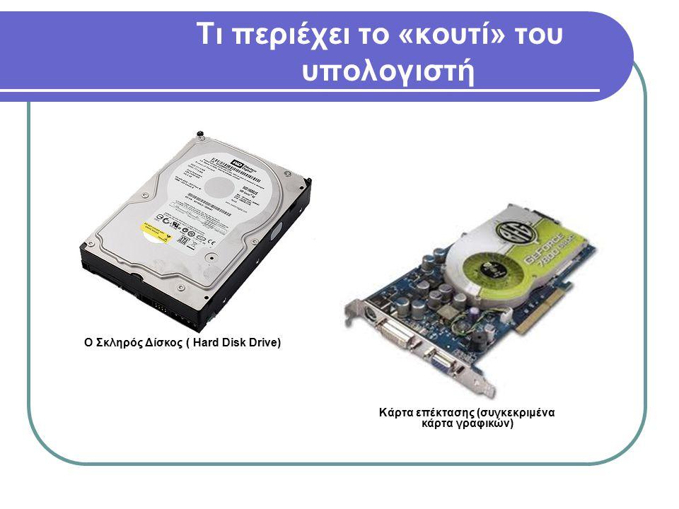Τι περιέχει το «κουτί» του υπολογιστή O Σκληρός Δίσκος ( Hard Disk Drive) Κάρτα επέκτασης (συγκεκριμένα κάρτα γραφικών)