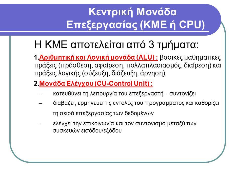 Κεντρική Μονάδα Επεξεργασίας (ΚΜΕ ή CPU) Η ΚΜΕ αποτελείται από 3 τμήματα: 1.Αριθμητική και Λογική μονάδα (ALU) : βασικές μαθηματικές πράξεις (πρόσθεση