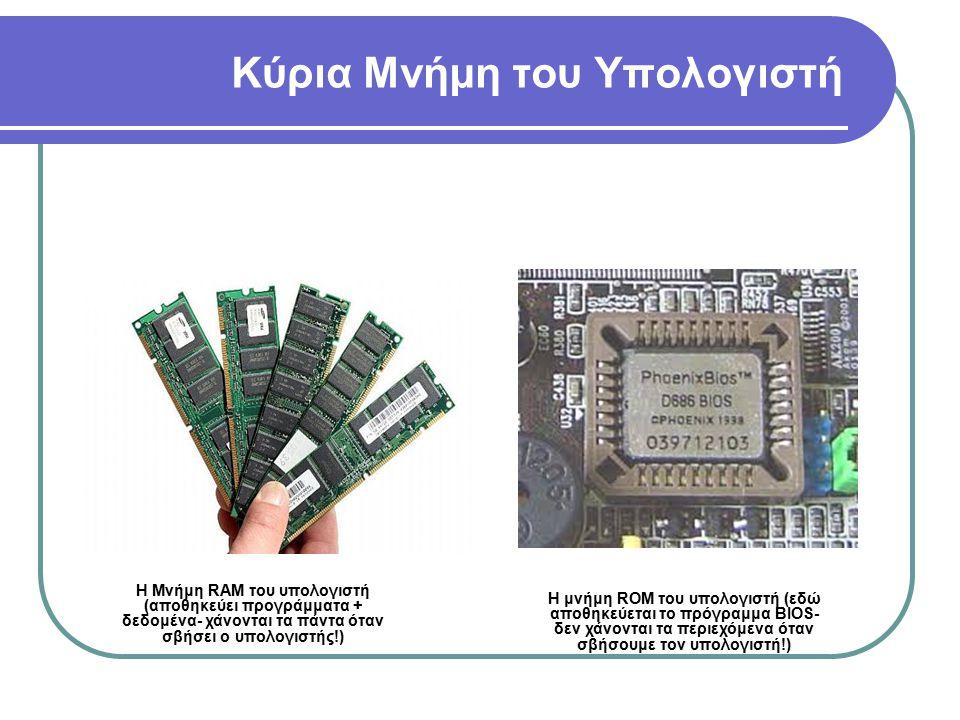Κύρια Μνήμη του Υπολογιστή Η Μνήμη RAM του υπολογιστή (αποθηκεύει προγράμματα + δεδομένα- χάνονται τα πάντα όταν σβήσει ο υπολογιστής!) Η μνήμη ROM το