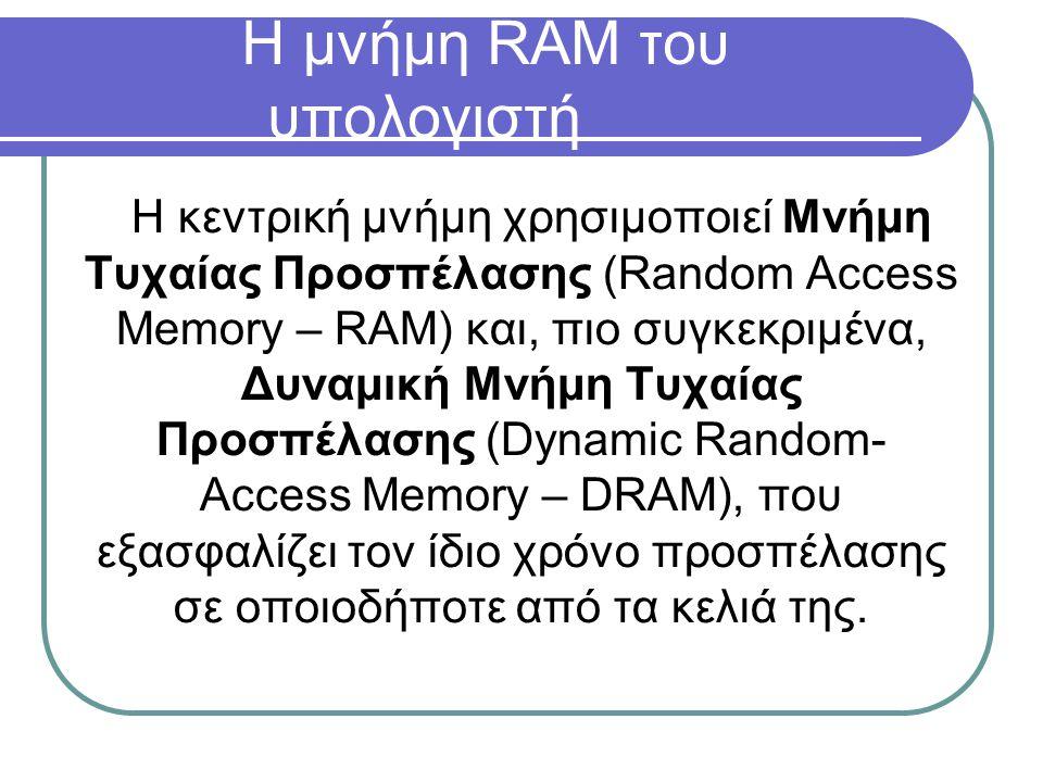 Η μνήμη RAM του υπολογιστή Η κεντρική μνήμη χρησιμοποιεί Μνήμη Τυχαίας Προσπέλασης (Random Access Memory – RAM) και, πιο συγκεκριμένα, Δυναμική Μνήμη