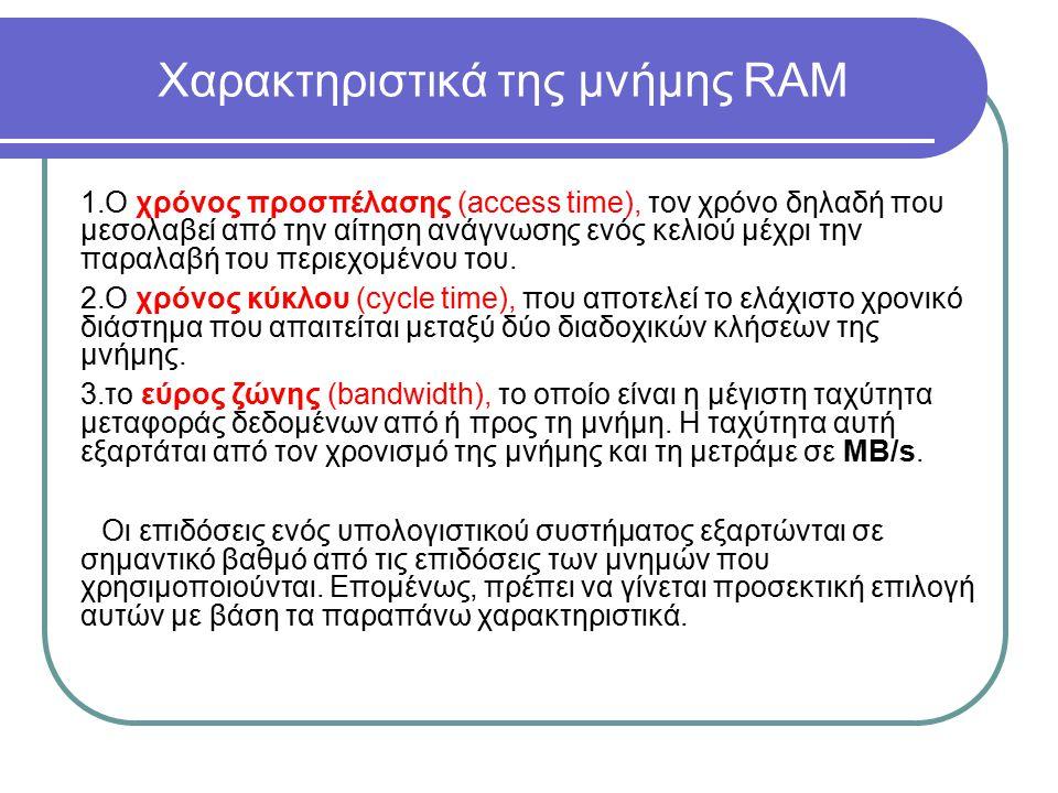 Χαρακτηριστικά της μνήμης RAM 1.Ο χρόνος προσπέλασης (access time), τον χρόνο δηλαδή που μεσολαβεί από την αίτηση ανάγνωσης ενός κελιού μέχρι την παρα